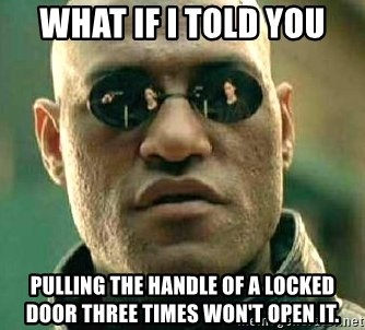 What if I told you / Matrix Morpheus - WHAT IF I TOLD YOU Pulling the handle of a locked door three times won't open it.