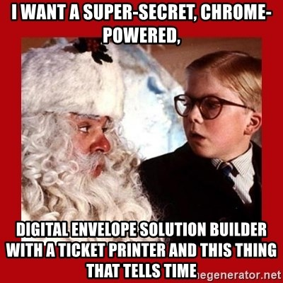 A christmas story - I want a super-secret, chrome-powered, digital envelope solution builder with a ticket printer and this thing that tells time