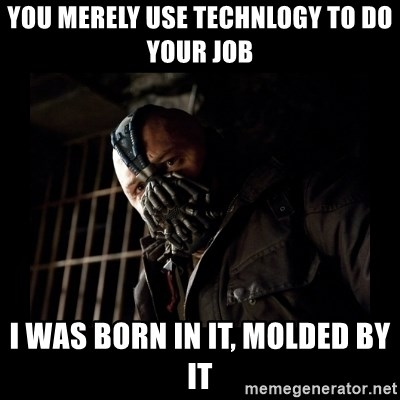 Bane Meme - YOU MERELY USE TECHNLOGY TO DO YOUR JOB I WAS BORN IN IT, MOLDED BY IT
