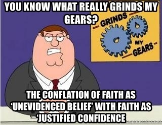 Grinds My Gears Peter Griffin - You know what really grinds my gears? The Conflation of faith as 'unevidenced belief' with faith as 'justified confidence