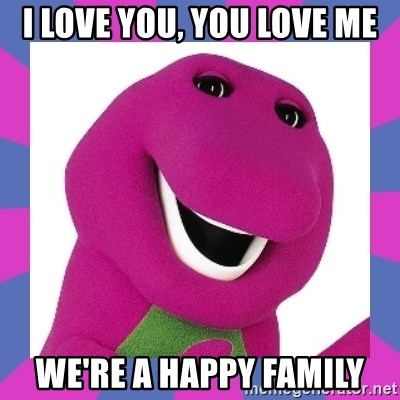I LOVE YOU, YOU LOVE ME we're a happy family - Barney the Dinosaur