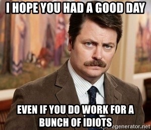 Ron Swanson - I hope you had a good daY Even if yOu do work for a bunch of idiots