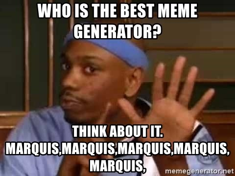 who is the best meme generator think about it marquismarquismarquismarquismarquis dave chappelle dylan meme generator