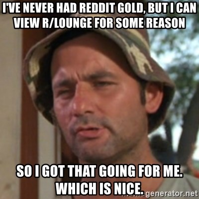 Carl Spackler - I've never had reddit gold, but I can view r/Lounge for some reason So I got that going for me. Which is nice.