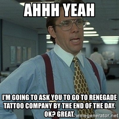 Office Space Boss - ahhh yeah I'm going to ask you to go to renegade tattoo company by the end of the day. ok? great.