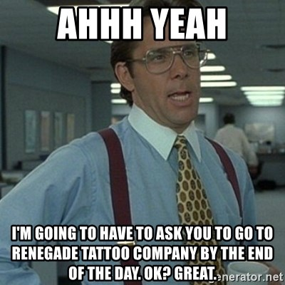 Office Space Boss - ahhh yeah I'm going to have to ask you to go to renegade tattoo company by the end of the day. ok? great.