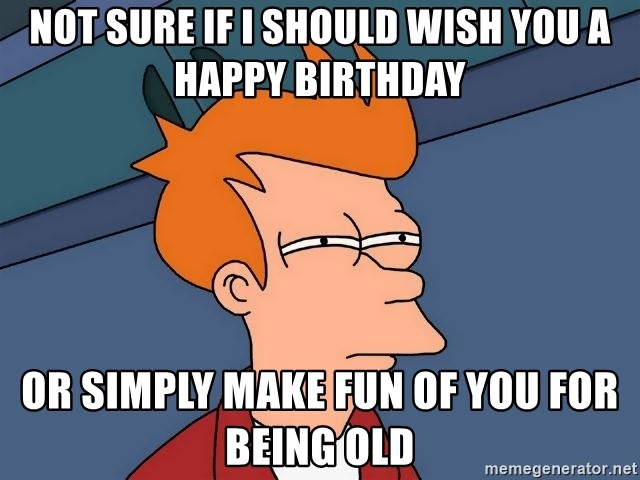Futurama Fry - Not sure if I should wish you a happy birthday or simply make fun of you for being old