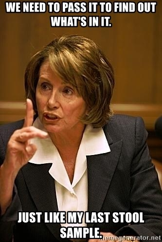 nancy pelosi - We need to pass it to find out what's in it. Just like my last stool sample.