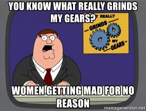 What really grinds my gears - You know what really grinds my gears? Women getting mad for no reason
