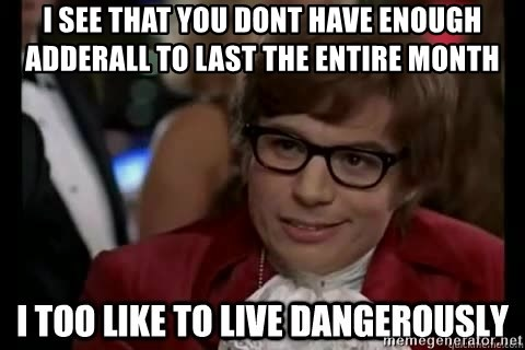 I too like to live dangerously - i see that you dont have enough adderall to last the entire month