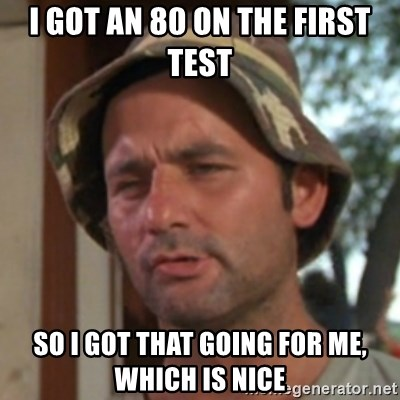 Carl Spackler - I got an 80 on the first test so i got that going for me, which is nice