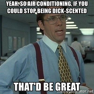 Office Space Boss - Yeah, so air conditioning, if you could stop being dick-scented that'd be great