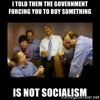 obama laughing  - I told them the government forcing you to buy something is not socialism