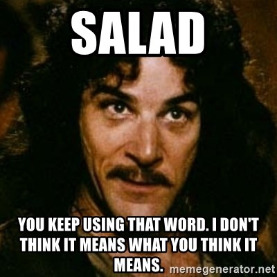 You keep using that word, I don't think it means what you think it means - Salad you keep using that word. I don't think it means what you think it means.