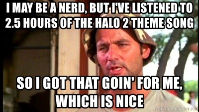 I may be a nerd, but i've listened to 2 5 hours of the halo