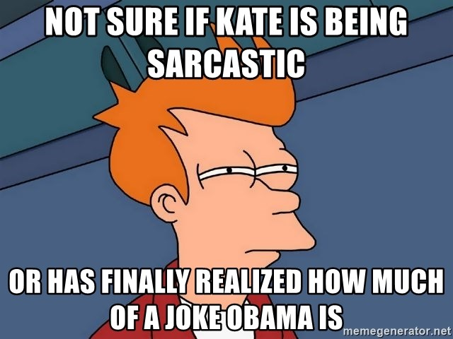 Futurama Fry - Not sure if kate is being sarcastic  or has finally realized how much of a joke obama is