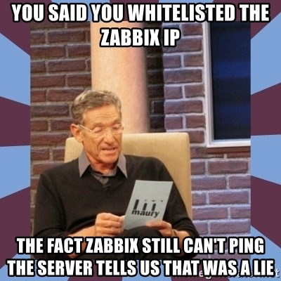 maury povich lol - you said you whitelisted the zabbix ip the fact zabbix still can't ping the server tells us that was a lie