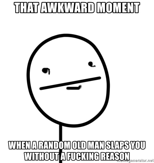 poker f - that awkward moment when a random old man slaps you without a fucking reason