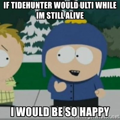 So Happy - If tidehunter would ulti while im still alive i would be so happy