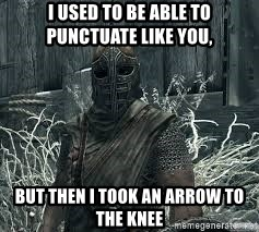 Arrow to the Knee Skyrim - i used to be able to punctuate like you, but then i took an arrow to the knee