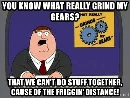 YOU KNOW WHAT REALLY GRIND MY GEARS - you know what really grind my gears? THAT WE CAN't do stuff together, cause of the friggin' distance!