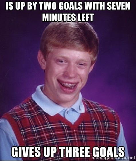 Bad Luck Brian - Is up by two goals with seven minutes left  gives up three goals