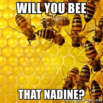 Honeybees - WILL YOU BEE  THAT NADINE?