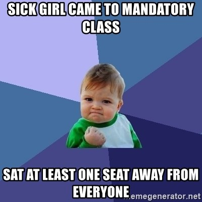 Success Kid - sick girl came to mandatory class sat at least one seat away from everyone