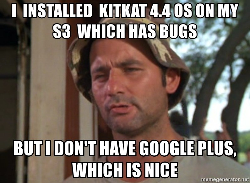 So I got that going on for me, which is nice - I  installed  kitkat 4.4 os on my s3  which has bugs but i don't have google plus, which is nice