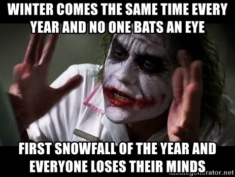 joker mind loss - Winter comes the same time every year and no one bats an eye First snowfall of the year and everyone loses their minds