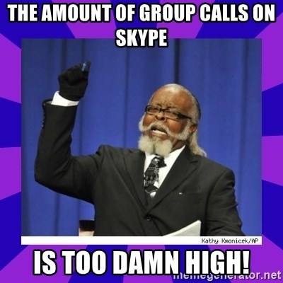 the amount of is too damn high - The amount of group calls on skype is too damn high!