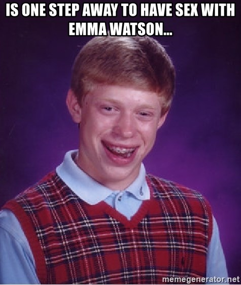 Bad Luck Brian - Is one step away to have sex with emma watson...