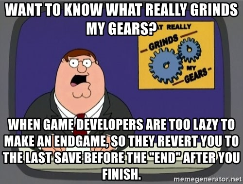 "What really grinds my gears - Want to know what really grinds my gears? When game developers are too lazy to make an endgame, so they revert you to the last save before the ""end"" after you finish."