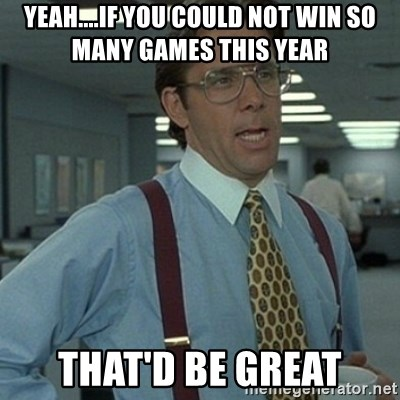 Office Space Boss - yeah....if you could not win so many games this year that'd be great