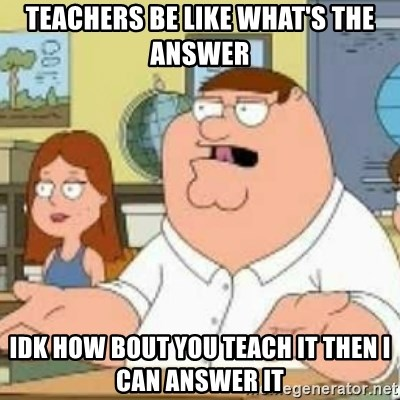 Peter Griffin who the hell cares - Teachers be like What's the answer Idk how bout you teach it then I can answer it