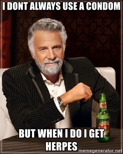 The Most Interesting Man In The World - i dont always use a condom but when i do i get herpes