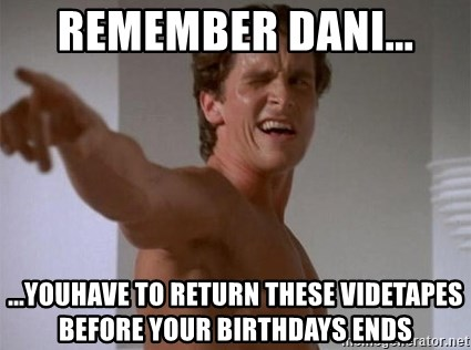 Patrick Bateman - REMEMBER DANI... ...YOUHAVE TO RETURN THESE VIDETAPES BEFORE YOUR BIRTHDAYS ENDS