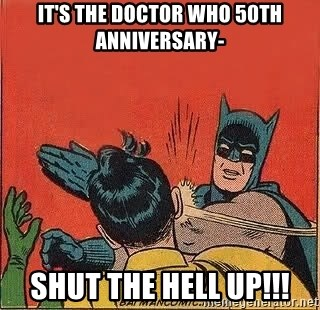 batman slap robin - It's the doctor who 50th ANNIVERSARY- Shut the hell up!!!