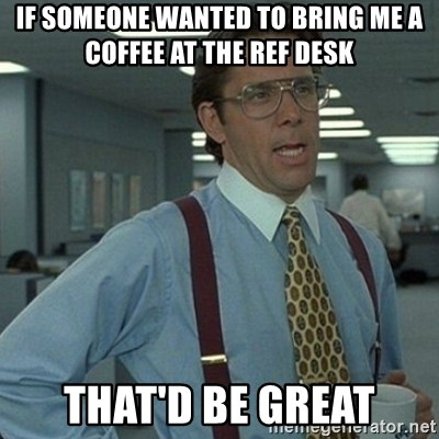 Yeah that'd be great... - If someone wanted to bring me a coffee at the ref desk that'd be great