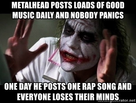 joker mind loss - metalhead posts loads of good music daily and nobody panics one day he posts one rap song and everyone loses their minds