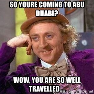 Willy Wonka - So youre coming to Abu Dhabi? WOW, You are so well travelled....