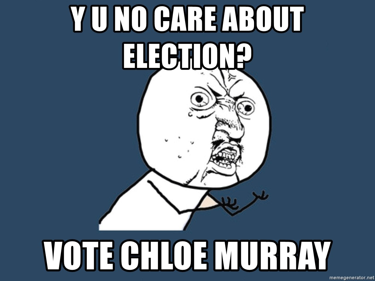 Y U No - Y U NO CARE ABOUT ELECTION? VOTE CHLOE MURRAY