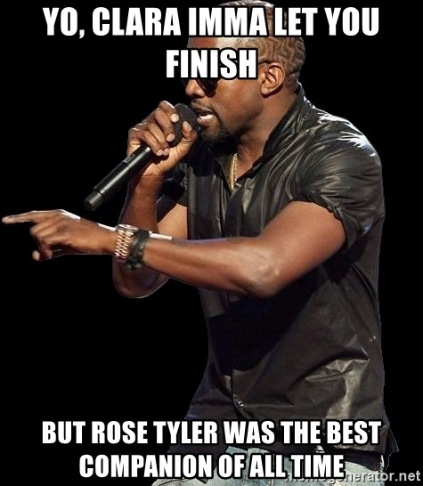 Kanye West - Yo, Clara imma let you finish but rose tyler was the best companion of all time