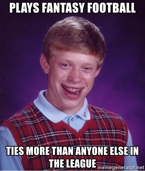 Bad Luck Brian - Plays Fantasy Football ties more than anyone else in the league