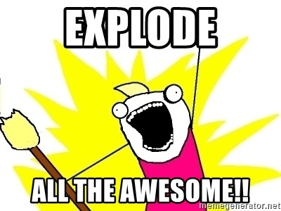 X ALL THE THINGS - explode all the awesome!!