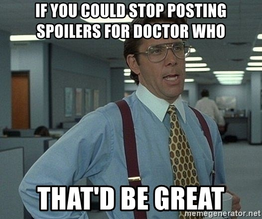 That'd be great guy - If you could stop posting spoilers for Doctor who that'd be great