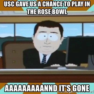 And it's gone - usc gave us a chance to play in the rose bowl aaaaaaaaannd it's gone