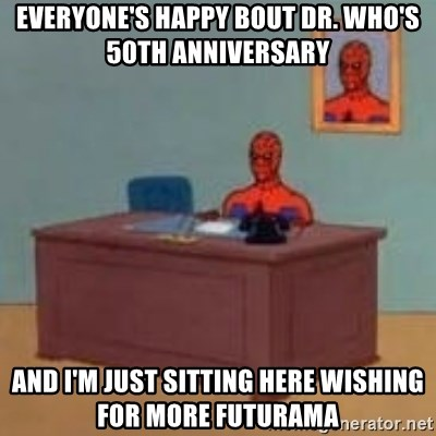 and im just sitting here masterbating - EVERYONE'S HAPPY BOUT DR. WHO'S 50TH ANNIVERSARY AND I'M JUST SITTING HERE WISHING FOR MORE FUTURAMA