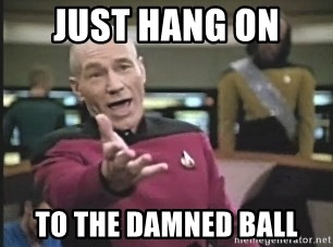 Captain Picard - JUST HANG ON  TO THE DAMNED BALL