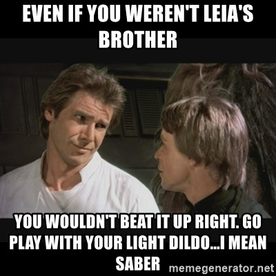 Star wars - even if you weren't leia's brother you wouldn't beat it up right. go play with your light dildo...i mean saber